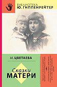 Марина Ивановна Цветаева -Сказки матери (сборник)