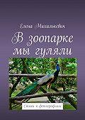 Елена Михалькевич -В зоопарке мыгуляли. Стихи к фотографиям