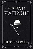 Питер Акройд -Чарли Чаплин