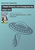 Кристина Каримова -Твари божии, или Каждому по вере его