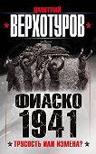 Дмитрий Верхотуров -Фиаско 1941. Трусость или измена?