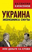 Валентин Катасонов -Украина. Экономика смуты, или Деньги на крови