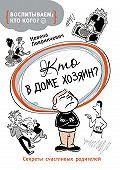 Невена Ловринчевич -Кто в доме хозяин? Секреты счастливых родителей