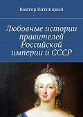 Виктор Пятницкий - Любовные истории правителей Российской империи иСССР