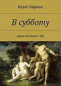 Юрий Лифшиц -Всубботу. Драма об Адаме и Еве
