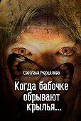 Светлана Мерцалова -Когда бабочке обрывают крылья…