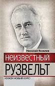 Николай Николаевич Яковлев -Неизвестный Рузвельт. Нужен новый курс!