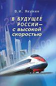 В. И. Якунин -В будущее России – с высокой скоростью