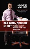 Александр Мясников -Как жить дольше 50 лет: честный разговор с врачом о лекарствах и медицине