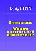 Виталий Демьянович Гитт - Лечение артрозов. Избавление от подпороговых болей, депрессий и усталости