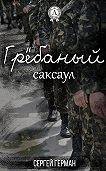 Сергей Герман -Грёбаный саксаул