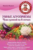 Максим Жмакин -Умные агроприемы. Чудо-урожай на 6 сотках