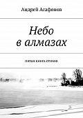 Андрей Агафонов -Небо валмазах. пятая книга стихов