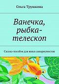 Ольга Трушкина -Ванечка, рыбка-телескоп. Сказка-пособие для юных аквариумистов