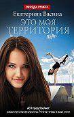 Екатерина Васина -Это моя территория