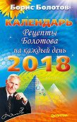 Борис Болотов -Рецепты Болотова на каждый день. Календарь на 2018 год