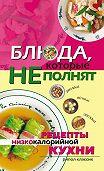 Ольга Николаевна Трюхан -Блюда, которые не полнят. Рецепты низкокалорийной кухни
