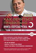 Александр Мясников -Как лечиться правильно. Книга-перезагрузка