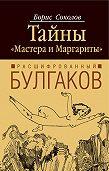 Борис Соколов -Расшифрованный Булгаков. Тайны «Мастера и Маргариты»