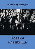 Александр Середин -Хозяин кладбища