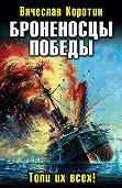 Вячеслав Коротин -Броненосцы победы. Топи их всех!