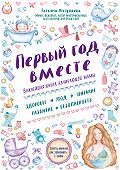 Татьяна Аптулаева -Первый год вместе: важнейшая книга начинающей мамы