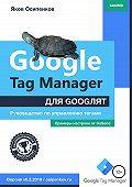 Яков Осипенков -Google Tag Manager для googлят: Руководство по управлению тегами