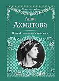 Анна Ахматова -Приходи на меня посмотреть