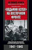 Вольф фон Аакен -«Ведьмин котел» на Восточном фронте. Решающие сражения Второй мировой войны. 1941-1945