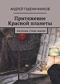 Андрей Пшеничников -Притяжение Красной планеты. Рассказы, стихи, мысли