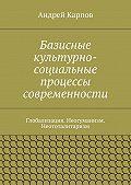 Андрей Карпов - Базисные культурно-социальные процессы современности. Глобализация. Неогуманизм. Неототалитаризм