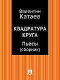 Валентин Катаев -Квадратура круга. Пьесы (сборник)