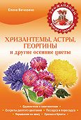 Елена Вечерина - Хризантемы, астры, георгины и другие осенние цветы
