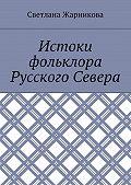 Светлана Жарникова -Истоки фольклора Русского Севера