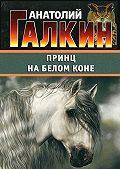 Анатолий Галкин -Принц на белом коне