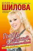 Юлия Шилова - Люби и властвуй, или С мужчинами не расслабляйтесь!