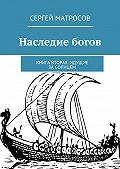 Сергей Матросов - Наследие богов. Книга вторая. Идущие засолнцем