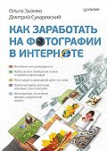 Дмитрий Сухаревский, Ольга Зьомко - Как заработать на фотографии в Интернете