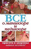 Светлана Чебаева -Все о маникюре и педикюре. Красота и здоровье ваших ногтей