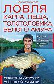 Константин Сторожев - Ловля карпа, леща, толстолобика, белого амура. Секреты и хитрости успешной рыбалки