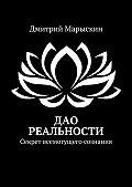 Дмитрий Марыскин -Дао реальности. Секрет всемогущего сознания