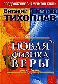 Виталий Юрьевич Тихоплав, Татьяна Серафимовна Тихоплав - Новая Физика Веры