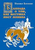 Надежда Воронова -Баллада о том, как матушка лису ловила