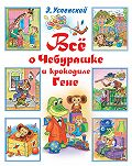 Эдуард Успенский -Всё о Чебурашке и крокодиле Гене (сборник)
