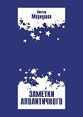Виктор Меркушев -Заметки аполитичного