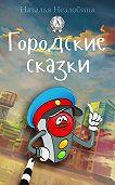 Наталья Незлобина - Городские сказки