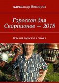 Александр Невзоров -Гороскоп для Скорпионов– 2018. Веселый гороскоп встихах
