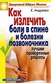 Екатерина Алексеевна Андреева -Как излечить боли в спине и болезни позвоночника. Лучшие проверенные рецепты