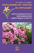 А. С. Бруйло -Выращиваем цветы на продажу. Аэропонный метод выращивания цветочных культур