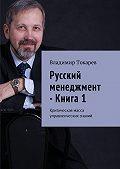 Владимир Токарев -Русский менеджмент – Книга1. Критическая масса управленческих знаний